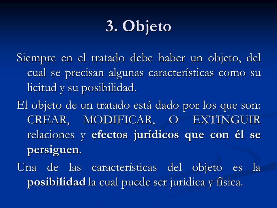 3. Objeto Siempre en el tratado debe haber un objeto, del cual se precisan algunas características como su licitud y su posibilidad. El objeto de un t