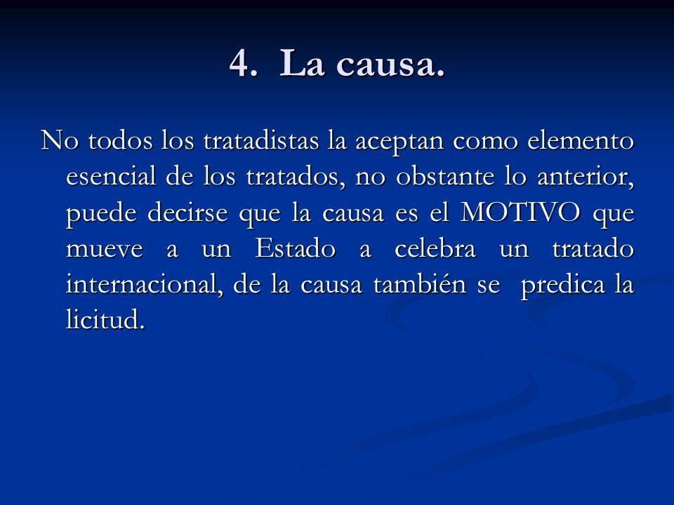 4. La causa. No todos los tratadistas la aceptan como elemento esencial de los tratados, no obstante lo anterior, puede decirse que la causa es el MOT