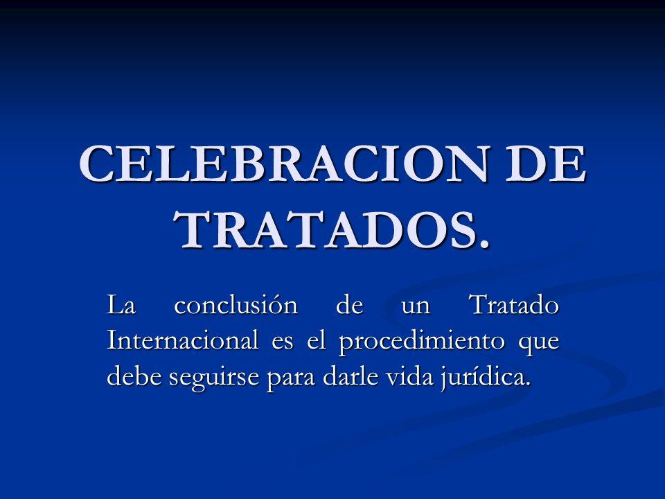 CELEBRACION DE TRATADOS. La conclusión de un Tratado Internacional es el procedimiento que debe seguirse para darle vida jurídica.
