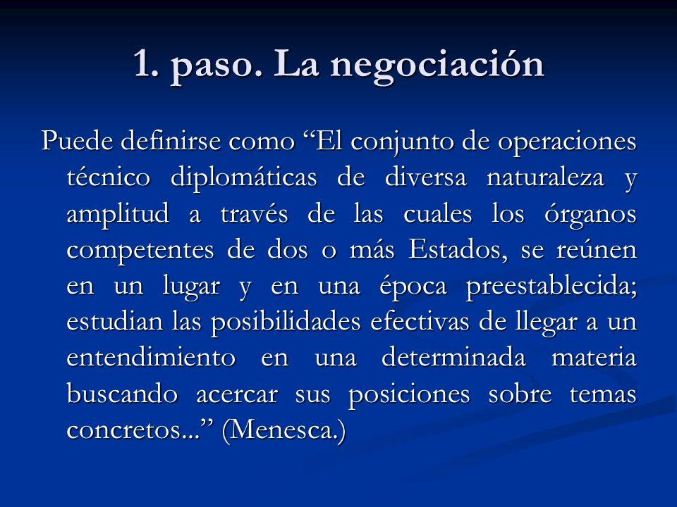 1. paso. La negociación Puede definirse como El conjunto de operaciones técnico diplomáticas de diversa naturaleza y amplitud a través de las cuales l