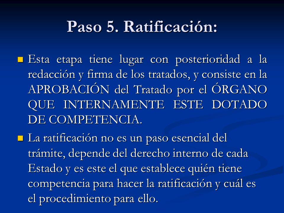 Paso 5. Ratificación: Esta etapa tiene lugar con posterioridad a la redacción y firma de los tratados, y consiste en la APROBACIÓN del Tratado por el
