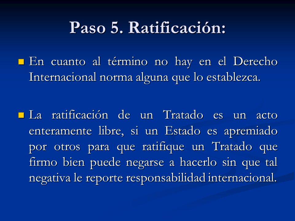 Paso 5. Ratificación: En cuanto al término no hay en el Derecho Internacional norma alguna que lo establezca. En cuanto al término no hay en el Derech