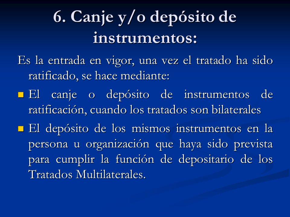 6. Canje y/o depósito de instrumentos: Es la entrada en vigor, una vez el tratado ha sido ratificado, se hace mediante: El canje o depósito de instrum
