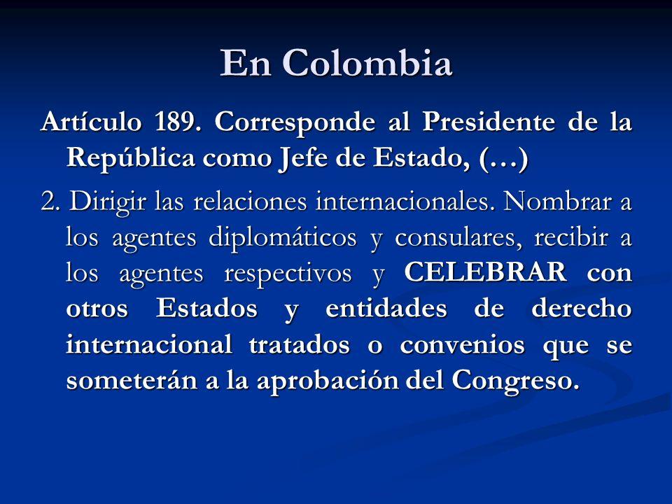 En Colombia Artículo 189. Corresponde al Presidente de la República como Jefe de Estado, (…) 2. Dirigir las relaciones internacionales. Nombrar a los