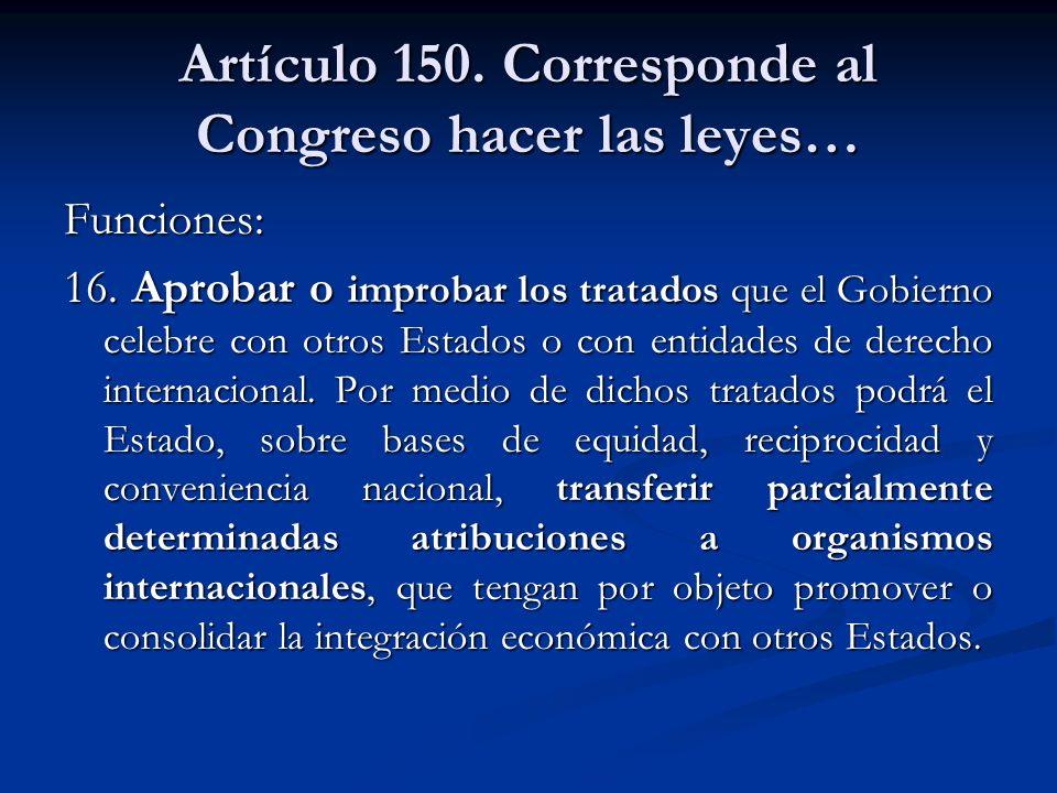 Artículo 150. Corresponde al Congreso hacer las leyes… Funciones: 16. Aprobar o improbar los tratados que el Gobierno celebre con otros Estados o con