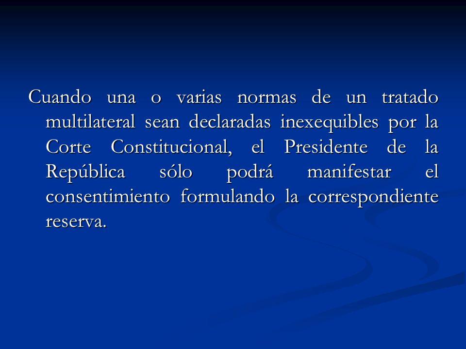 Cuando una o varias normas de un tratado multilateral sean declaradas inexequibles por la Corte Constitucional, el Presidente de la República sólo pod