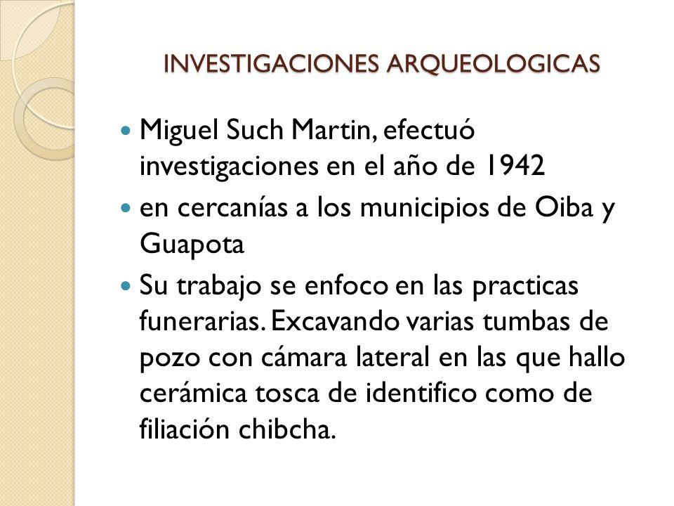 INVESTIGACIONES ARQUEOLOGICAS Miguel Such Martin, efectuó investigaciones en el año de 1942 en cercanías a los municipios de Oiba y Guapota Su trabajo