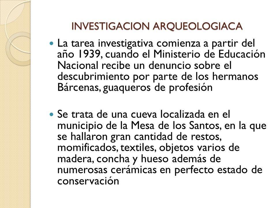 INVESTIGACION ARQUEOLOGIACA La tarea investigativa comienza a partir del año 1939, cuando el Ministerio de Educación Nacional recibe un denuncio sobre