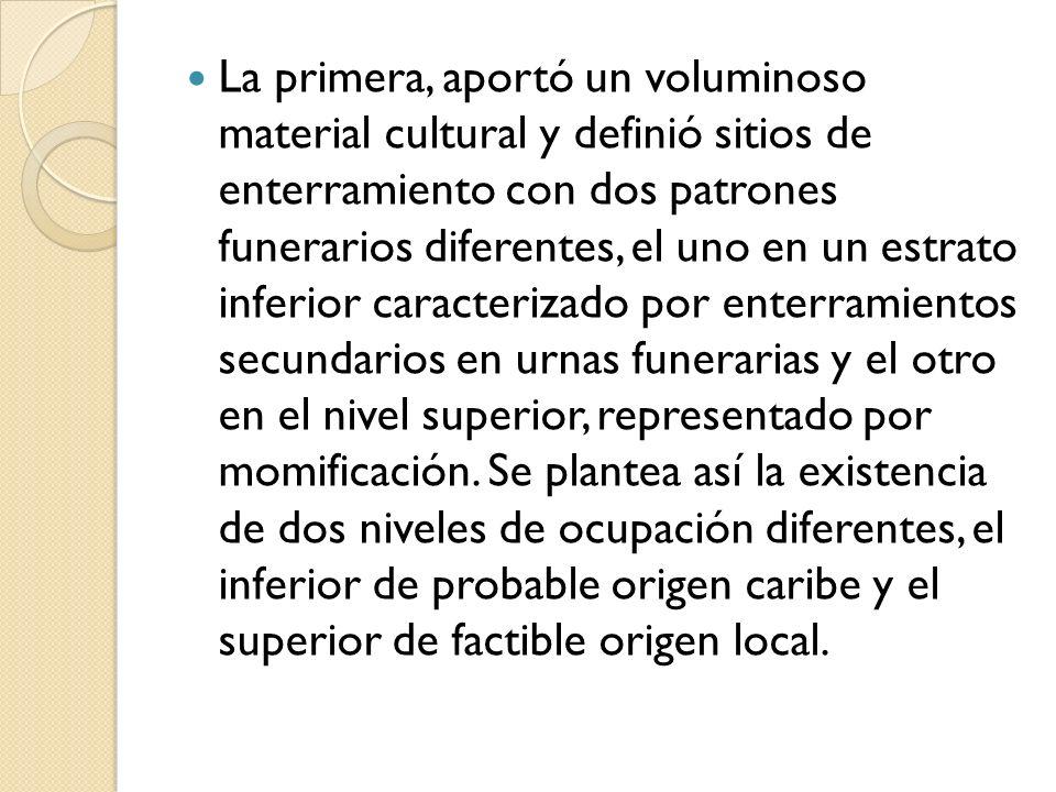 La primera, aportó un voluminoso material cultural y definió sitios de enterramiento con dos patrones funerarios diferentes, el uno en un estrato infe