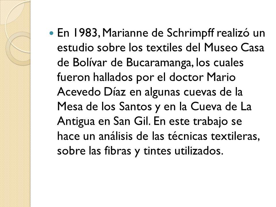 En 1983, Marianne de Schrimpff realizó un estudio sobre los textiles del Museo Casa de Bolívar de Bucaramanga, los cuales fueron hallados por el docto