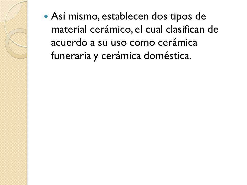 Así mismo, establecen dos tipos de material cerámico, el cual clasifican de acuerdo a su uso como cerámica funeraria y cerámica doméstica.