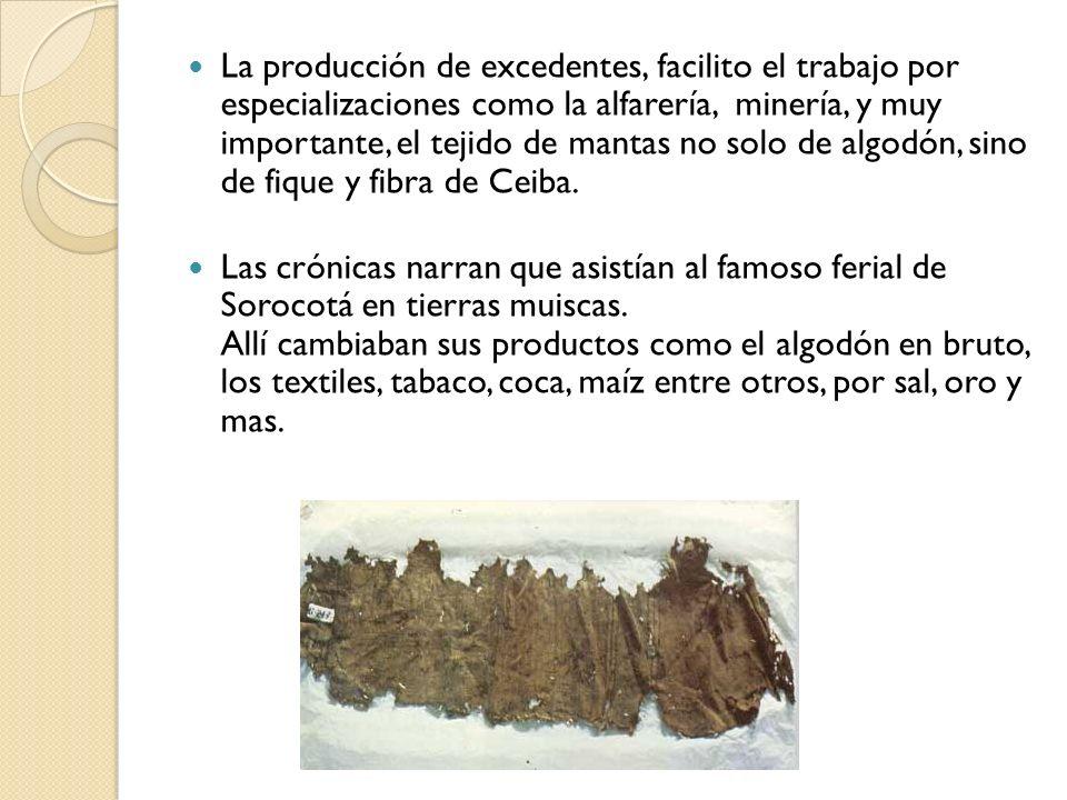 La producción de excedentes, facilito el trabajo por especializaciones como la alfarería, minería, y muy importante, el tejido de mantas no solo de al
