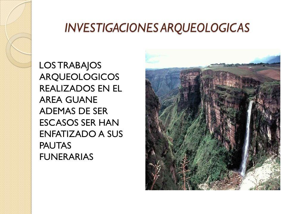 INVESTIGACIONES ARQUEOLOGICAS LOS TRABAJOS ARQUEOLOGICOS REALIZADOS EN EL AREA GUANE ADEMAS DE SER ESCASOS SER HAN ENFATIZADO A SUS PAUTAS FUNERARIAS
