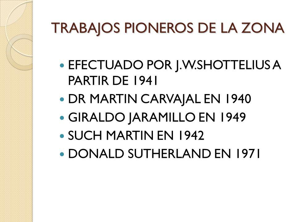 TRABAJOS PIONEROS DE LA ZONA EFECTUADO POR J.W.SHOTTELIUS A PARTIR DE 1941 DR MARTIN CARVAJAL EN 1940 GIRALDO JARAMILLO EN 1949 SUCH MARTIN EN 1942 DO