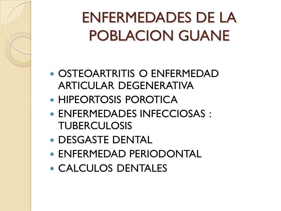 ENFERMEDADES DE LA POBLACION GUANE OSTEOARTRITIS O ENFERMEDAD ARTICULAR DEGENERATIVA HIPEORTOSIS POROTICA ENFERMEDADES INFECCIOSAS : TUBERCULOSIS DESG