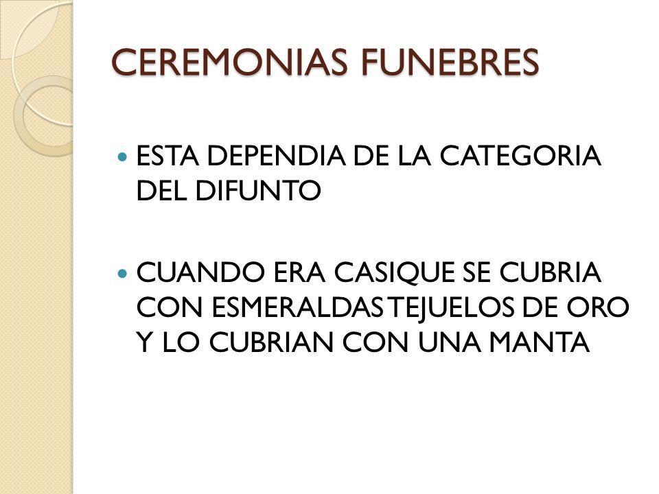 CEREMONIAS FUNEBRES ESTA DEPENDIA DE LA CATEGORIA DEL DIFUNTO CUANDO ERA CASIQUE SE CUBRIA CON ESMERALDAS TEJUELOS DE ORO Y LO CUBRIAN CON UNA MANTA
