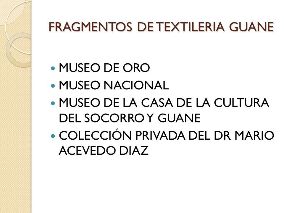 FRAGMENTOS DE TEXTILERIA GUANE MUSEO DE ORO MUSEO NACIONAL MUSEO DE LA CASA DE LA CULTURA DEL SOCORRO Y GUANE COLECCIÓN PRIVADA DEL DR MARIO ACEVEDO D