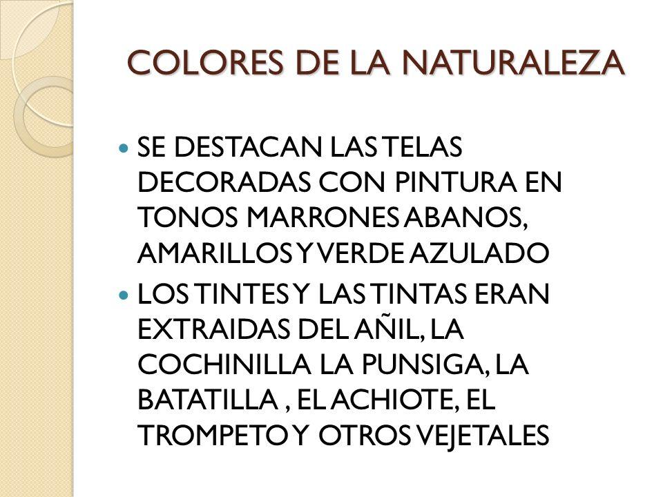 COLORES DE LA NATURALEZA SE DESTACAN LAS TELAS DECORADAS CON PINTURA EN TONOS MARRONES ABANOS, AMARILLOS Y VERDE AZULADO LOS TINTES Y LAS TINTAS ERAN
