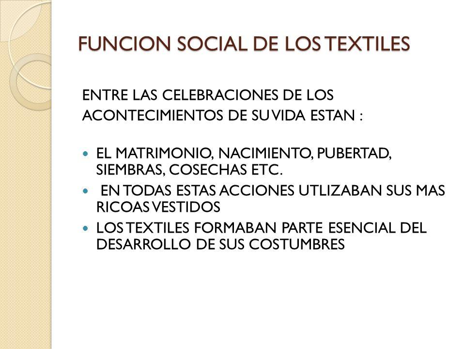 FUNCION SOCIAL DE LOS TEXTILES ENTRE LAS CELEBRACIONES DE LOS ACONTECIMIENTOS DE SU VIDA ESTAN : EL MATRIMONIO, NACIMIENTO, PUBERTAD, SIEMBRAS, COSECH