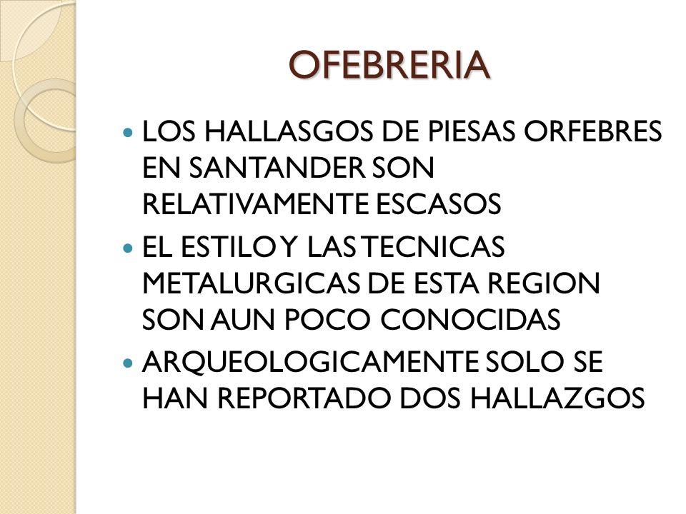 OFEBRERIA LOS HALLASGOS DE PIESAS ORFEBRES EN SANTANDER SON RELATIVAMENTE ESCASOS EL ESTILO Y LAS TECNICAS METALURGICAS DE ESTA REGION SON AUN POCO CO