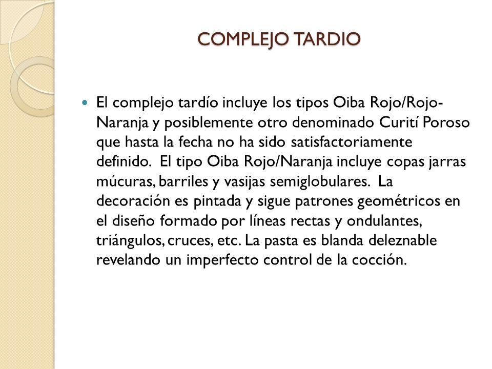 COMPLEJO TARDIO El complejo tardío incluye los tipos Oiba Rojo/Rojo- Naranja y posiblemente otro denominado Curití Poroso que hasta la fecha no ha sid