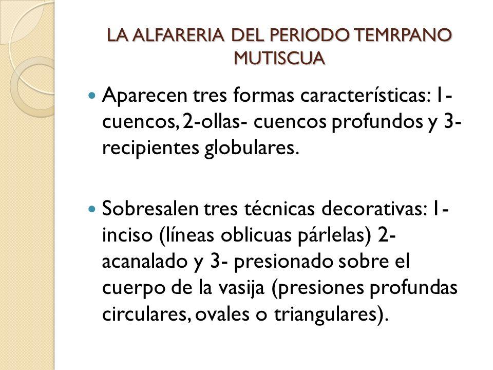 LA ALFARERIA DEL PERIODO TEMRPANO MUTISCUA Aparecen tres formas características: 1- cuencos, 2-ollas- cuencos profundos y 3- recipientes globulares. S