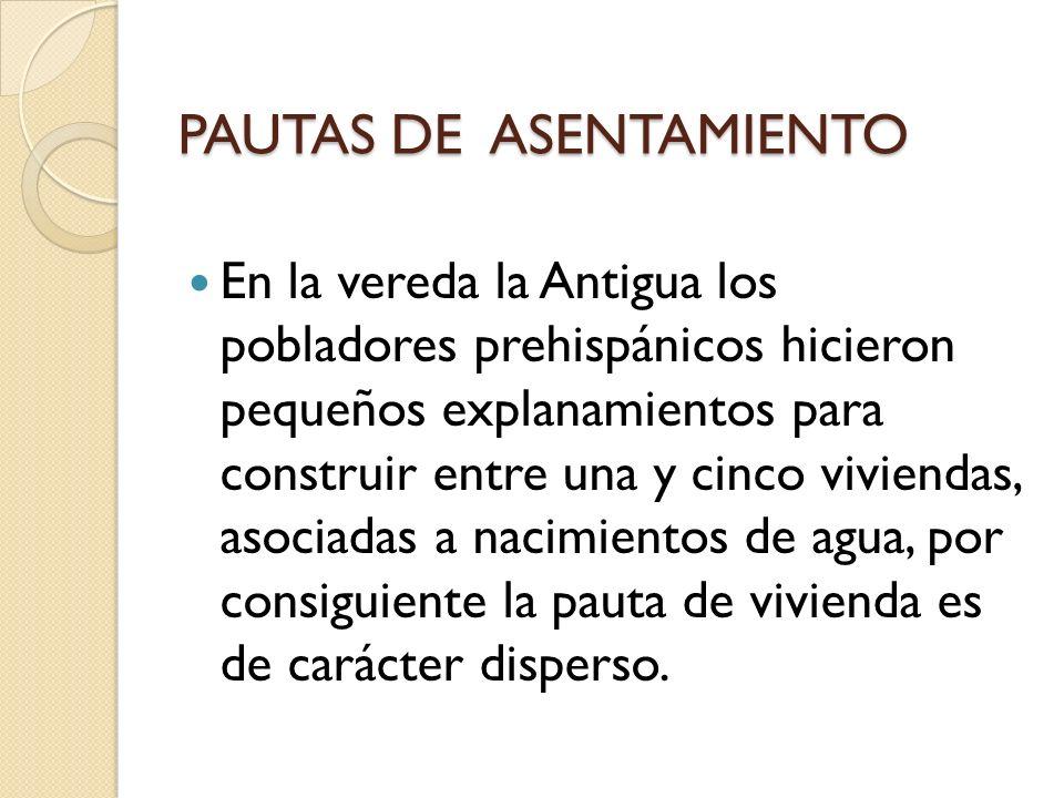 PAUTAS DE ASENTAMIENTO En la vereda la Antigua los pobladores prehispánicos hicieron pequeños explanamientos para construir entre una y cinco vivienda