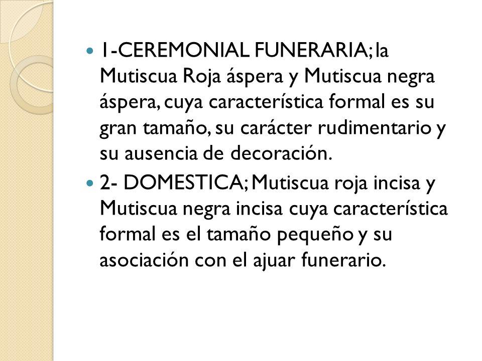 1-CEREMONIAL FUNERARIA; la Mutiscua Roja áspera y Mutiscua negra áspera, cuya característica formal es su gran tamaño, su carácter rudimentario y su a