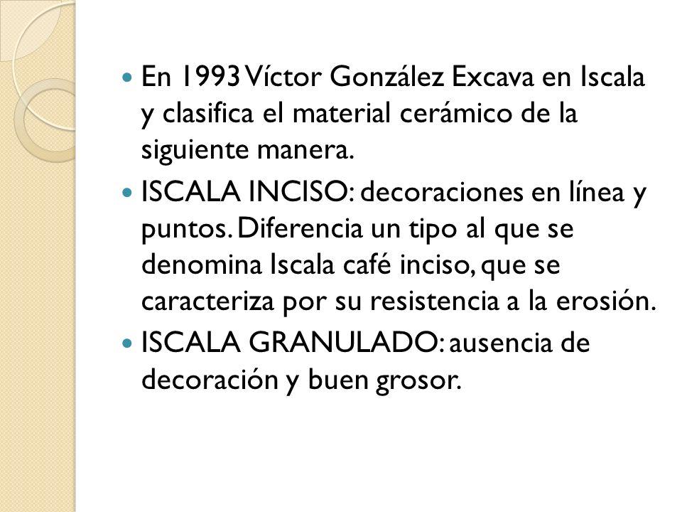 En 1993 Víctor González Excava en Iscala y clasifica el material cerámico de la siguiente manera. ISCALA INCISO: decoraciones en línea y puntos. Difer