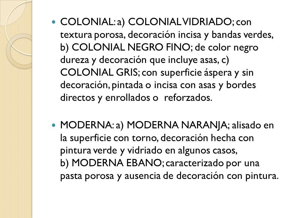 COLONIAL: a) COLONIAL VIDRIADO; con textura porosa, decoración incisa y bandas verdes, b) COLONIAL NEGRO FINO; de color negro dureza y decoración que