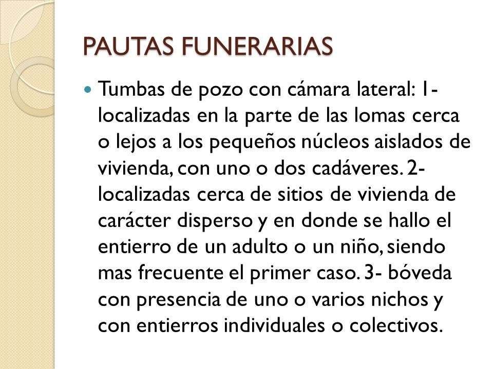 PAUTAS FUNERARIAS Tumbas de pozo con cámara lateral: 1- localizadas en la parte de las lomas cerca o lejos a los pequeños núcleos aislados de vivienda