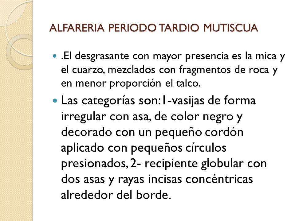 ALFARERIA PERIODO TARDIO MUTISCUA.El desgrasante con mayor presencia es la mica y el cuarzo, mezclados con fragmentos de roca y en menor proporción el