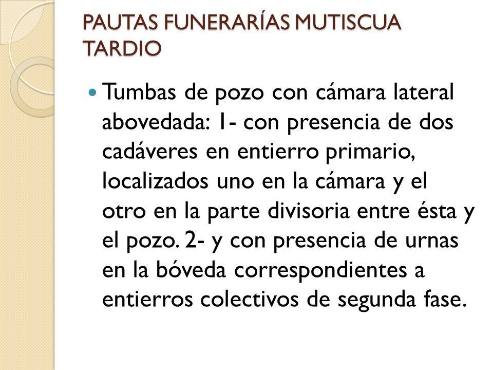 PAUTAS FUNERARÍAS MUTISCUA TARDIO Tumbas de pozo con cámara lateral abovedada: 1- con presencia de dos cadáveres en entierro primario, localizados uno