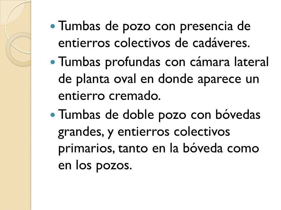 Tumbas de pozo con presencia de entierros colectivos de cadáveres. Tumbas profundas con cámara lateral de planta oval en donde aparece un entierro cre