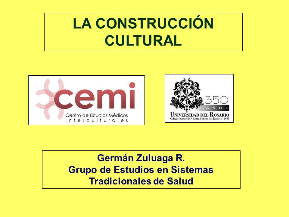 LA CONSTRUCCIÓN CULTURAL Germán Zuluaga R. Grupo de Estudios en Sistemas Tradicionales de Salud