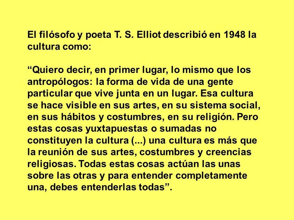 El filósofo y poeta T. S. Elliot describió en 1948 la cultura como: Quiero decir, en primer lugar, lo mismo que los antropólogos: la forma de vida de