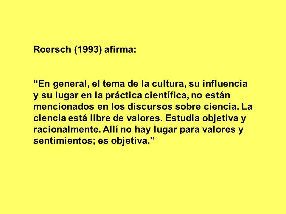 Roersch (1993) afirma: En general, el tema de la cultura, su influencia y su lugar en la práctica científica, no están mencionados en los discursos so