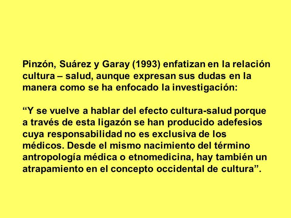 Pinzón, Suárez y Garay (1993) enfatizan en la relación cultura – salud, aunque expresan sus dudas en la manera como se ha enfocado la investigación: Y