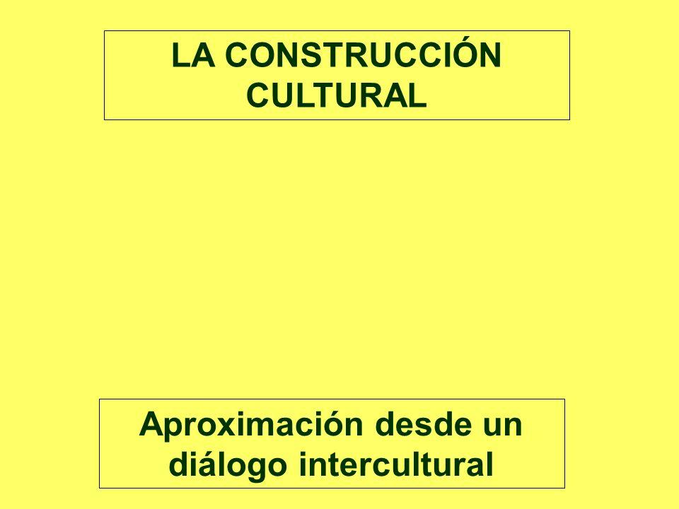 Aproximación desde un diálogo intercultural LA CONSTRUCCIÓN CULTURAL