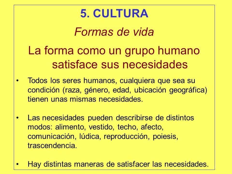 5. CULTURA Formas de vida La forma como un grupo humano satisface sus necesidades Todos los seres humanos, cualquiera que sea su condición (raza, géne