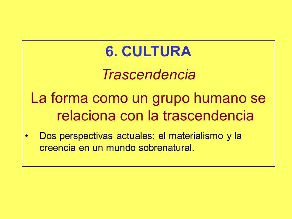 6. CULTURA Trascendencia La forma como un grupo humano se relaciona con la trascendencia Dos perspectivas actuales: el materialismo y la creencia en u