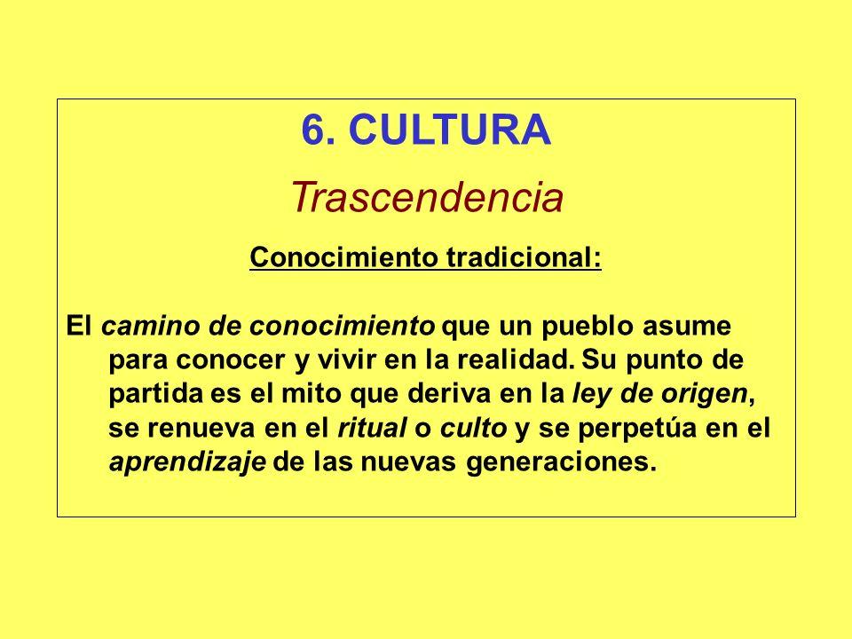 6. CULTURA Trascendencia Conocimiento tradicional: El camino de conocimiento que un pueblo asume para conocer y vivir en la realidad. Su punto de part