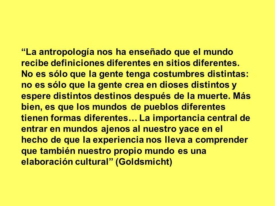 La antropología nos ha enseñado que el mundo recibe definiciones diferentes en sitios diferentes. No es sólo que la gente tenga costumbres distintas: