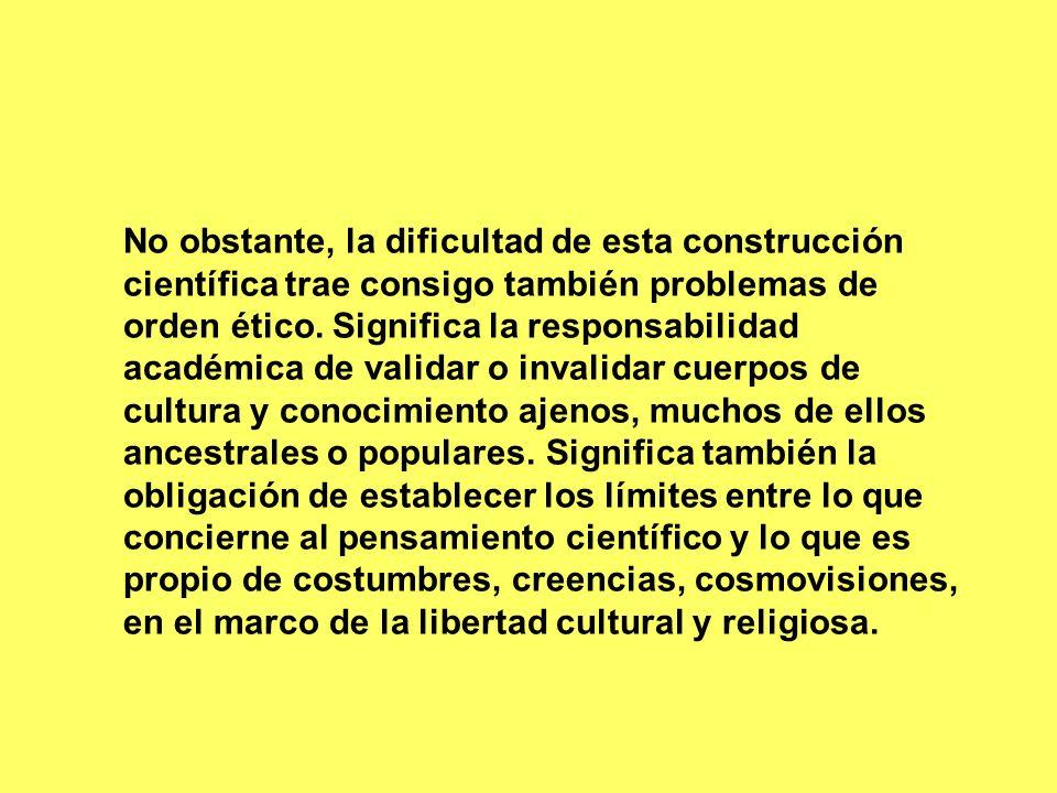 No obstante, la dificultad de esta construcción científica trae consigo también problemas de orden ético. Significa la responsabilidad académica de va