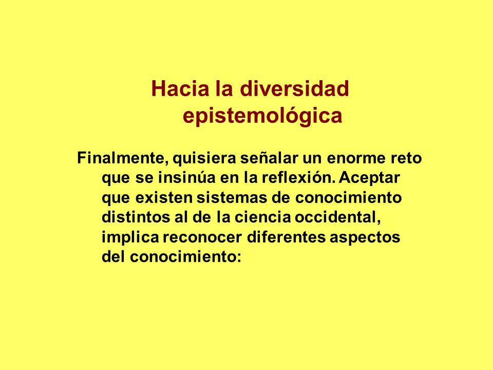 Hacia la diversidad epistemológica Finalmente, quisiera señalar un enorme reto que se insinúa en la reflexión. Aceptar que existen sistemas de conocim