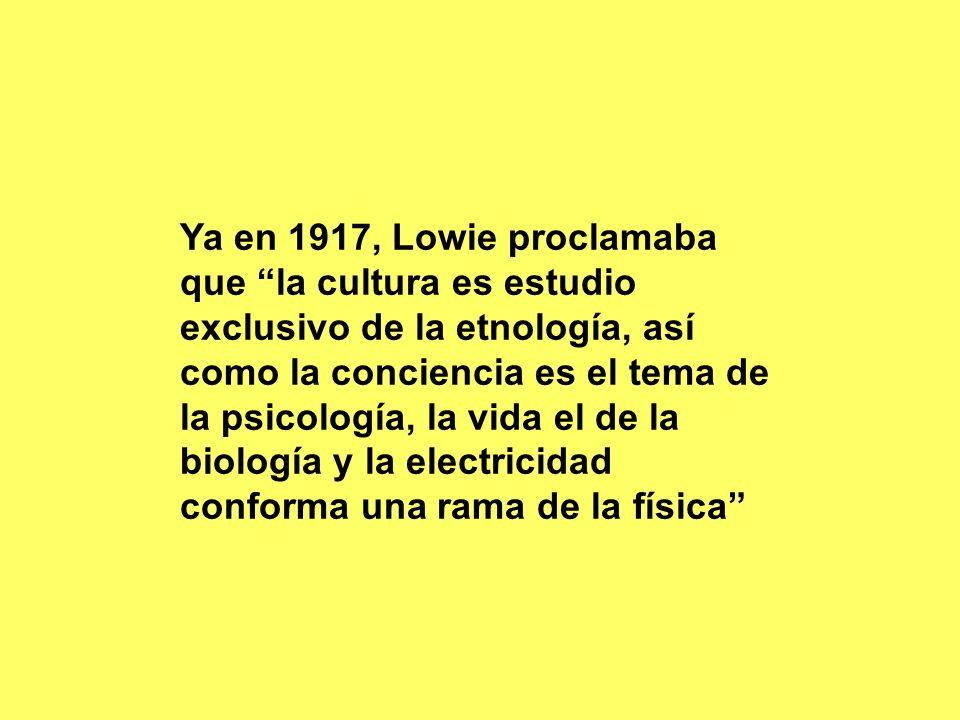 Ya en 1917, Lowie proclamaba que la cultura es estudio exclusivo de la etnología, así como la conciencia es el tema de la psicología, la vida el de la