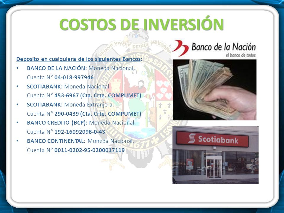 COSTOS DE INVERSIÓN Deposito en cualquiera de los siguientes Bancos: BANCO DE LA NACIÓN: Moneda Nacional. Cuenta N° 04-018-997946 SCOTIABANK: Moneda N