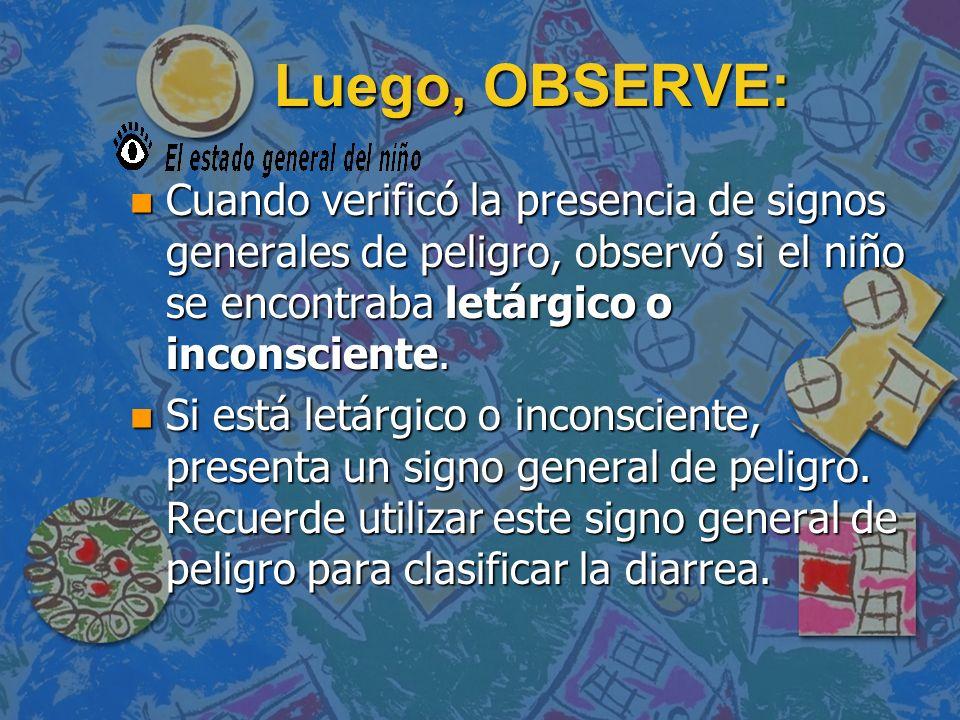 Luego, OBSERVE: n Cuando verificó la presencia de signos generales de peligro, observó si el niño se encontraba letárgico o inconsciente. n Si está le