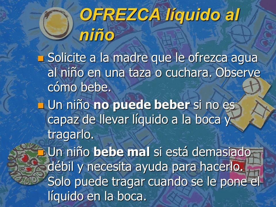 OFREZCA líquido al niño n Solicite a la madre que le ofrezca agua al niño en una taza o cuchara. Observe cómo bebe. n Un niño no puede beber si no es