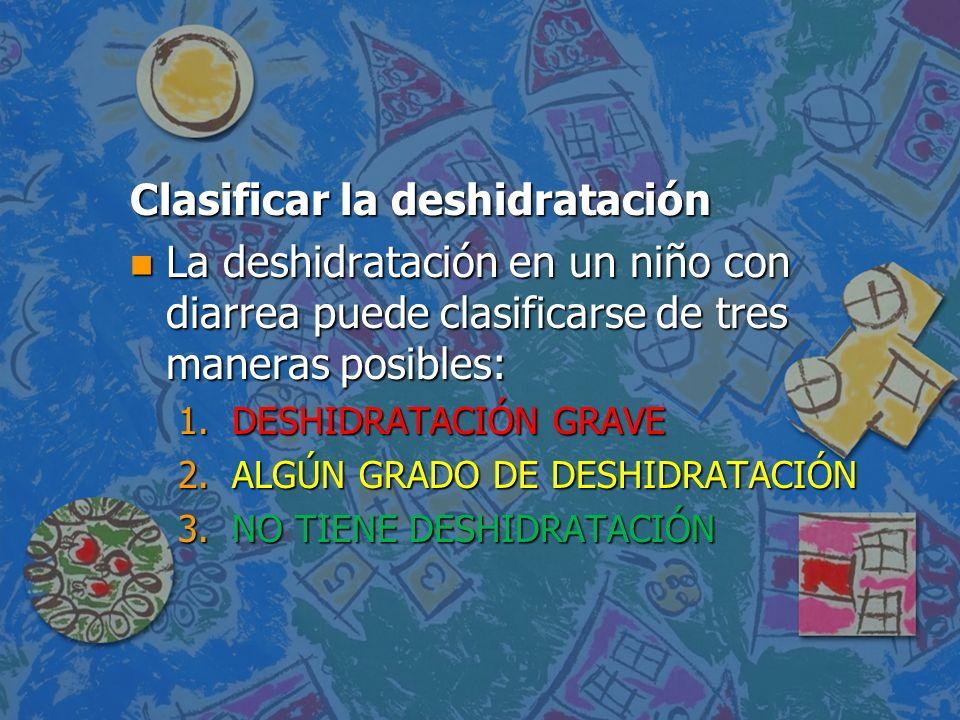 Clasificar la deshidratación n La deshidratación en un niño con diarrea puede clasificarse de tres maneras posibles: 1.DESHIDRATACIÓN GRAVE 2.ALGÚN GR